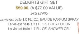 DELIGHTS GIFT SET | $59.00  (A $77.00 VALUE) | INCLUDES:  La vie est belle 1.0 FL. OZ. EAU DE PARFUM SPRAY | La vie est belle 1.7 FL. OZ. BODY LOTION | La vie est belle 1.7 FL. OZ. SHOWER GEL