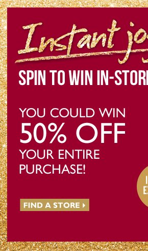 Instant joy - SPIN TO WIN IN-STORE - YOU COULD WIN 50% OFF YOUR ENTIRE PURCHASE - IN-STORE EXCLUSIVE - Find a store