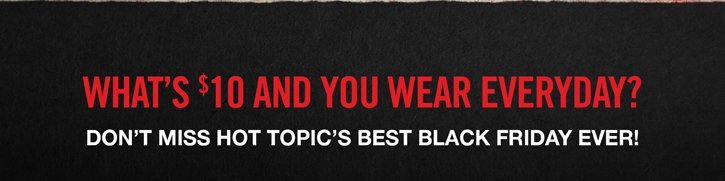 WHAT'S $10 AND YOU WEAR EVERYDAY? DON'T MISS HOT TOPIC'S BEST BLACK FRIDAY EVER!