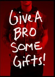 GIVE A BRO SOME GIFTS!