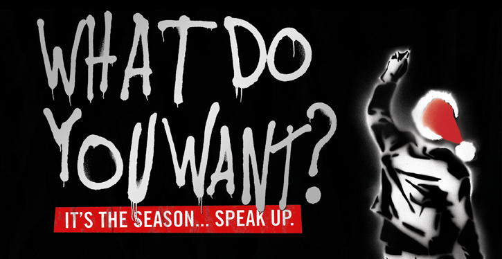 WHAT DO YOU WANT? IT'S THE SEASON... SPEAK UP.