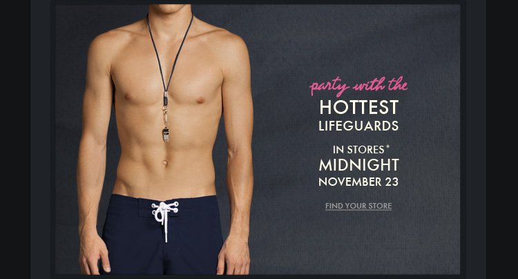 Party with the HOTTEST LIFEGUARDS IN STORES* MIDNIGHT NOVEMBER 23 FIND YOUR STORE