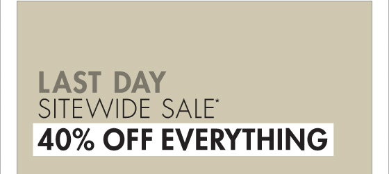 LAST DAY SITEWIDE SALE 40% OFF EVERYTHING LIMITED TIME ONLY* (PROMOTION ENDS 11.19.12 AT 11:59 PM/PT. NOT VALID ON PREVIOUS PURCHASES. PROMOTION EXCLUDES FRAGRANCE, UNDERWEAR, SALE AND HOME COLLECTION PRODUCT.)