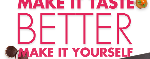MAKE IT TASTE BETTER MAKE IT YOURSELF