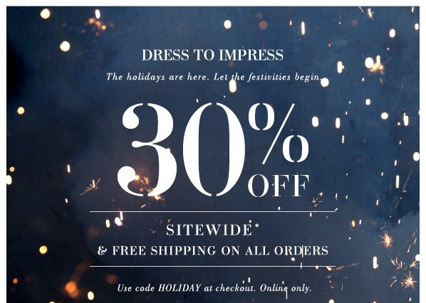 DRESS TO IMPRESS. The holidays are here. Let the festivities begin. 30% OFF SITEWIDE & FREE SHIPPING ON ALL ORDERS. Use code HOLIDAY at checkout. Online only.