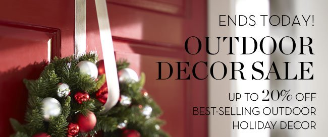 ENDS TODAY! OUTDOOR DECOR SALE - UP TO 20% OFF BEST-SELLING OUTDOOR HOLDIDAY DECOR