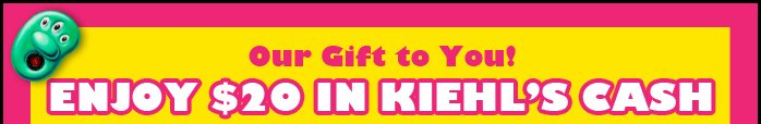 Our Gift to You! | ENJOY $20 IN KIEHL'S CASH