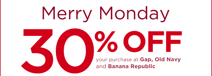 MERRY MONDAY 30% OFF YOUR PURCHASE AT GAP, OLD NAVY AND BANANA REPUBLIC