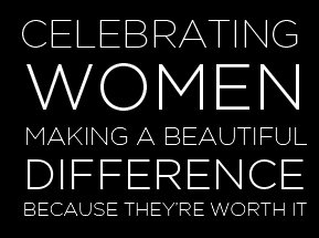 CELEBRATING WOMEN MAKING A BEAUTIFUL DIFFERENCE BECAUSE THEY'RE WORTH IT