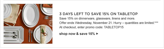3 Days Left to SAVE 15% on TABLETOP -- Save 15% on dinnerware, glassware, linens and more.  Offer ends Wednesday, November 21. Hurry – quantities are limited.*** At checkout, enter promo code: TABLETOP15 -- shop now & save 15%