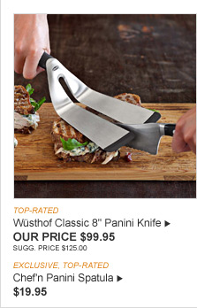 "TOP-RATED -- Wüsthof Classic 8"" Panini Knife -- OUR PRICE $99.95 -- SUGG. PRICE $125.00 -- EXCLUSIVE, TOP-RATED -- Chef'n Panini Spatula -- $19.95"