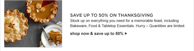 SAVE UP TO 50% ON THANKSGIVING -- Stock up on everything you need for a memorable feast, including Bakeware, Food & Tabletop Essentials. Hurry – Quantities are limited. shop now & save up to 50%