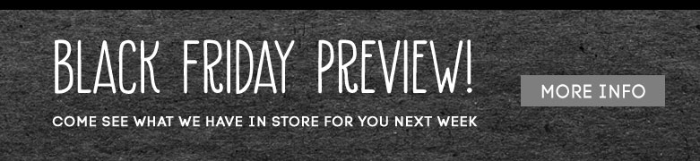 BLACK FRIDAY PREVIEW! come see what wehave in store for you next week - more info