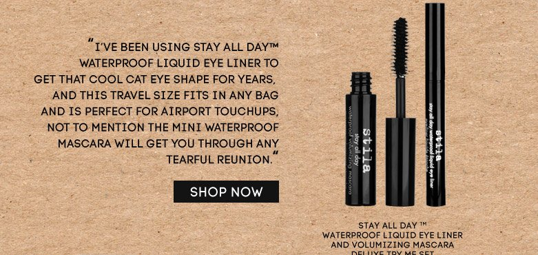 'I've been using Stay All Day{tm}Waterproof Liquid Eye Liner to get that coolcat eye shape for years, and this travel sizefits in any bag and is perfect for airporttouchups, not to mention the mini waterproofmascara will get you through any tearfulreunion.' stay all day (tm) waterproof liquideye liner and volumizing mascara deluxe try meset - SHOP NOW