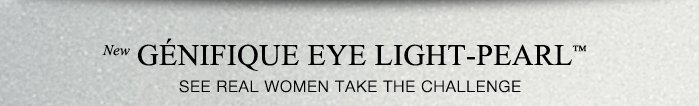 New GENIFIQUE EYE LIGHT-PEARL™ | SEE REAL WOMEN TAKE THE CHALLENGE