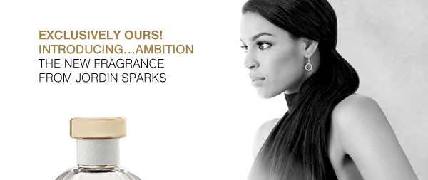 EXCLUSIVELY OURS! INTRODUCING...AMBITION THE NEW FRAGRANCE FROM JORDIN SPARKS.