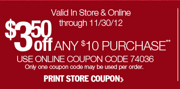 $3.50 off any $10 purchase. Valid in-store or online through 11/30/12. Use online coupon code 74036. Only one coupon code may be used per order. Print store coupon.
