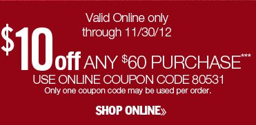$10 off any $60 purchase. Valid online only through 11/30/12. Use online coupon code 80531. Only one coupon code may be used per order. Shop online.