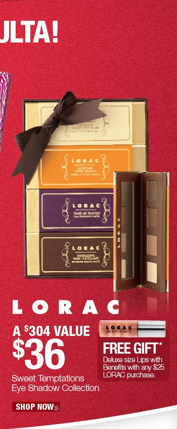 Exclusively at ULTA! Lorac Sweet Temptations Eye Shadow Collection - $36. A $304 Value. Free deluxe size Lips with Benefits with any $25 Lorac purchase. Shop Now.