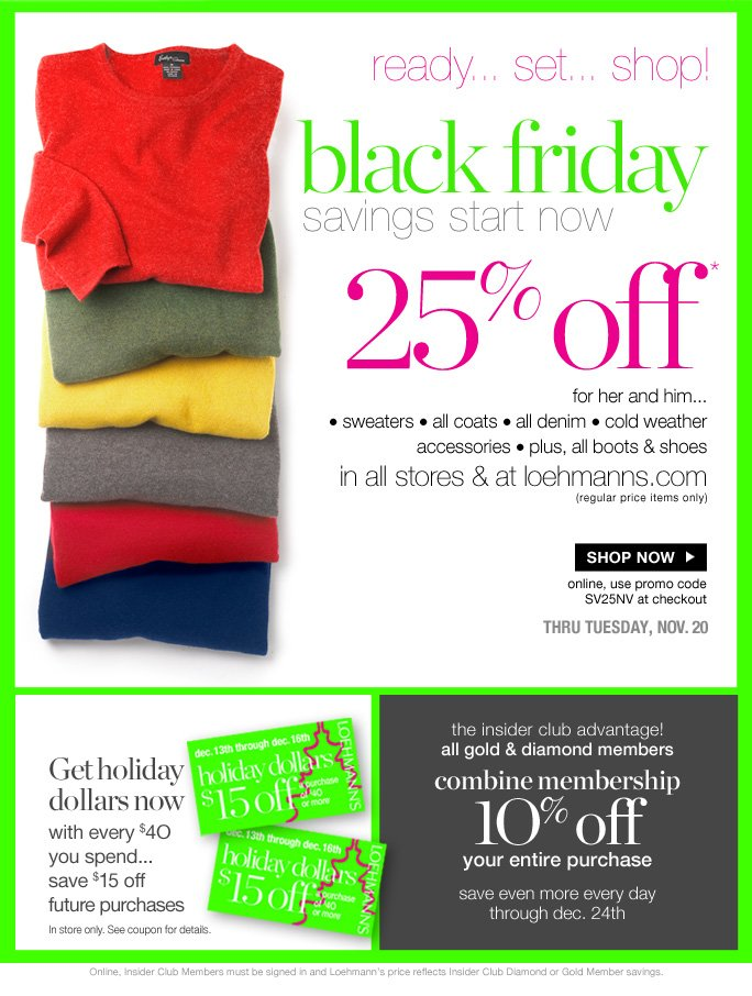 always free shipping  on all orders over $1OO*   Ready… set… shop… black Friday savings start now  25% off* for her and him...  • sweaters • all denim • all coats • cold weather accessories • plus, all boots & shoes in all stores & at loehmanns.com               (regular price items only)  Shop now  online, use promo code SV25NV at checkout   thru tuesday, nov. 20  Get holiday dollars now with every $4O you spend... save $15 off future purchases In store only. See coupon for details.  the insider club advantage! all gold and diamond members combine membership 1O% off your entire purchase save even more every day through dec. 24th  Online, Insider Club Members must be signed in and Loehmann's price reflects Insider Club Diamond or Gold Member savings.