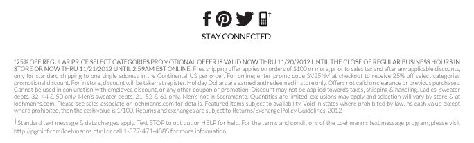 *25% Off regular price select categories PROMOTIONAL OFFER IS VALID now THRU 11/20/2012 UNTIL THE CLOSE OF REGULAR BUSINESS HOURS IN STORE or now thru 11/21/2012 until 2:59am est online. Free shipping offer applies on orders of $100 or more, prior to sales tax and after any applicable discounts, only for standard shipping to one single address in the Continental US per order. For online; enter promo code SV25NV at checkout to receive 25% off select categories promotional discount. For in  store, discount will be taken at register. Holiday Dollars are earned and redeemed in store only. Offers not valid on clearance or previous purchases. Cannot be used in conjunction with employee discount, or any other coupon or promotion. Discount may not be applied towards taxes, shipping & handling. Ladies' sweater depts. 32, 44 & 50 only. Men's sweater depts. 21, 52 & 61 only. Men's not in Sacramento. Quantities are limited, exclusions may apply and selection will vary by store & at  loehmanns.com. Please see sales associate or loehmanns.com for details. Featured items subject to availability. Void in states where prohibited by law, no cash value except where prohibited, then the cash value is 1/100. Returns and exchanges are subject to Returns/Exchange Policy Guidelines. 2012   †Standard text message & data charges apply. Text STOP to opt out or HELP for help. For the terms and conditions of the Loehmann's text message program, please visit http://pgminf.com/loehmanns.html or call 1-877-471-4885 for more information.