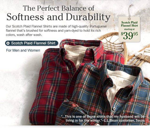 "The Perfect Balance of Softness and Durability. Our Scotch Plaid Flannel Shirts are made of high-quality Portuguese flannel that's brushed for softness and yarn-dyed to hold its rich colors, wash after wash. Scotch Plaid Flannel Shirt, starting at $39.95 ""...This is one of those shirts that my husband will be living in for the winter.""–L.L.Bean customer, Texas."