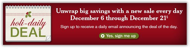 HOLI-DAILY DEAL. Unwrap big savings with a new sale every day, December 6 through December 21. Sign up to receive a daily email announcing the deal of the day. Details below.