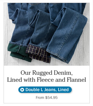 Our Rugged Denim, Lined in Fleece or Flannel. From $54.95.