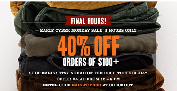 FINAL HOURS! Early cyber monday sale! 8 hours only. 40% OFF orders of $100+ Shop Early! Stay ahead of the rush this holiday Offer valid from 12 – 8 pm est Enter code EARLYCYBER at checkout.