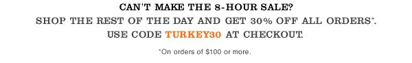 Can't make the 8-hour sale? Shop the rest of the day and get 30% off all orders*. Use code TURKEY30 at checkout. *On orders of $100 or more.
