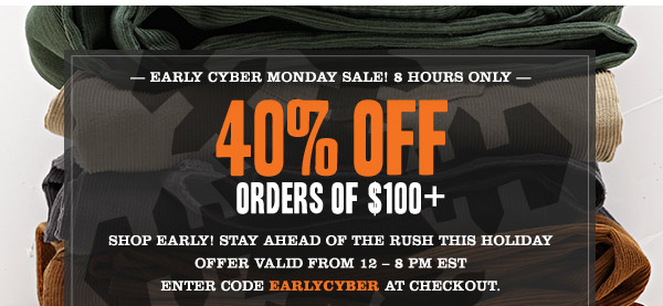 Early cyber monday sale! 8 hours only. 40% OFF orders of $100+ Shop Early! Stay ahead of the rush this holiday Offer valid from 12 – 8 pm est Enter code EARLYCYBER at checkout.