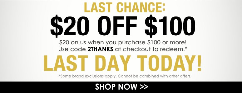Last Chance: $20 Off $100 $20 on us when you purchase $100 or more! Use code 2THANKS at checkout to redeem. *Some brand exclusions apply. Cannot be combined with other offers. Last Day Today! Shop Now>>