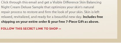Click through this email and get a Visible Difference Skin Balancing Night Cream Deluxe Sample that optimizes your skin's natural repair process to restore and firm the look of your skin. Skin is left relaxed, revitalized, and ready for a beautiful new day. Includes free shipping on your entire order & your free 7-Piece Gift as above. FOLLOW THIS SECRET LINK TO SHOP.