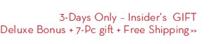 3-Days Only - Insider's GIFT Deluxe Bonus + 7-Pc gift + Free Shipping.