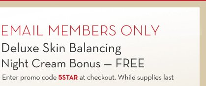 EMAIL MEMBERS ONLY. Deluxe Skin Balancing Night Cream Bonus - FREE. Enter promo code 5STAR at checkout. While supplies last.