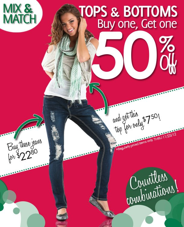 Countless Combinations!  Mix & Match Tops & Bottoms, Buy one, Get one 50% Off!  Buy these jeans for $22.80 and get this top for only $7.50!  *Regularly priced items only. Valid through 11/25/2012