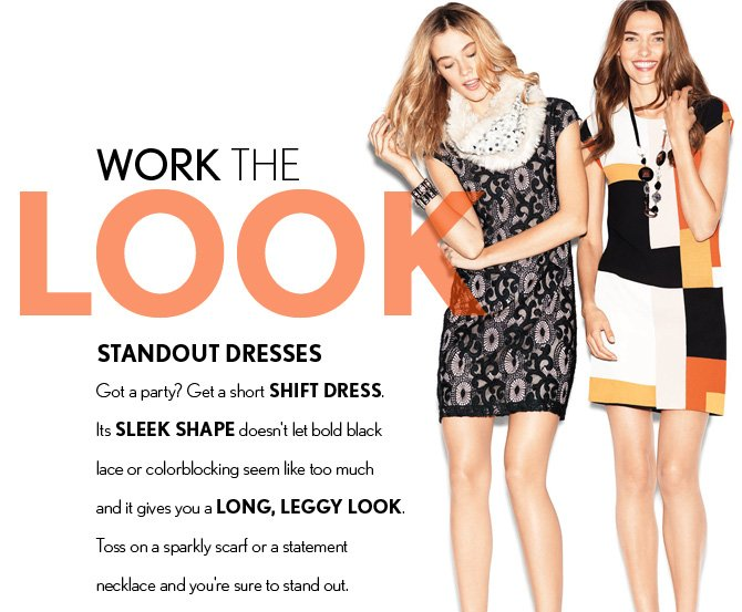 WORK THE LOOK STANDOUT DRESSES Got a party?  Get a short SHIFT DRESS Its SLEEK SHAPE doesn't let bold black lace or colorblocking seem like too much and it gives you a LONG, LEGGY LOOK.  Toss on a sparkly scarf or a statement necklace and you're sure to stand out.