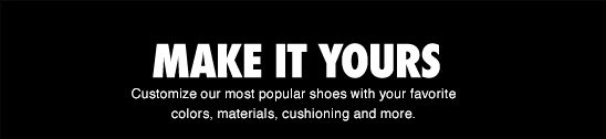 MAKE IT YOURS | Customize our most popular shoes with your favorite colors, materials, cushioning and more.