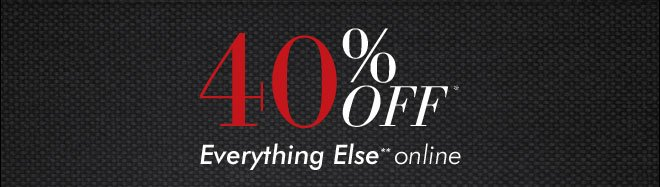 40% Off* Everything Else** Online