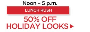 Lunch Rush! 50% off Holiday Looks from Noon to 5 p.m.