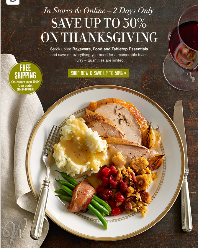 In Stores & Online - 2 Days Only -- SAVE UP TO 50% ON THANKSGIVING -- SHOP NOW & SAVE UP TO 50% -- FREE SHIPPING On orders over $49* Use code: SHIP4FREE