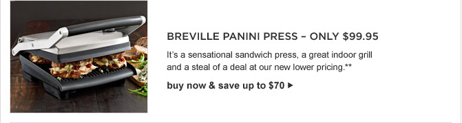 BREVILLE PANINI PRESS - ONLY $99.95 -- It's a sensational sandwich press, a great indoor grill and a steal of a deal at our new lower pricing.** buy now & save up to $70