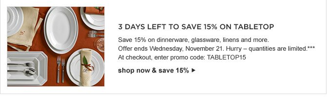3 DAYS LEFT TO SAVE 15% ON TABLETOP -- Save 15% on dinnerware, glassware, linens, and more. Offer ends on Wednesday, November 21. Hurry - quantities are limited.*** At checkout, enter promo code: TABLETOP15 -- shop now & save 15%