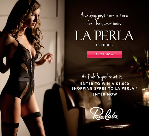 Your day just took a turn for the sumptuous. La Perla is here. Shop now. And while you're at it... Enter to win a $1,000 shopping spree to La Perla.* Enter now.