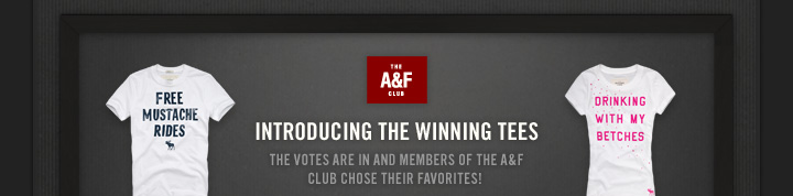 THE A&F CLUB          INTRODUCING THE WINNING TEES          THE VOTES ARE IN AND MEMBERS OF THE A&F CLUB CHOSE THEIR  FAVORITES!
