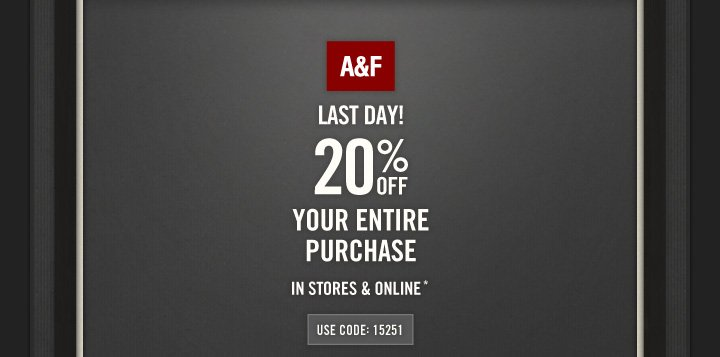 A&F          LAST DAY!          20% OFF          YOUR ENTIRE  PURCHASE          IN STORES & ONLINE*          USE CODE: 15251