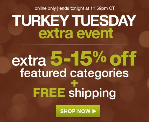 online only   ends tonight at 11:59pm CT   TURKEY TUESDAY extra event   extra 5-15% off featured categories + FREE shipping   SHOP NOW