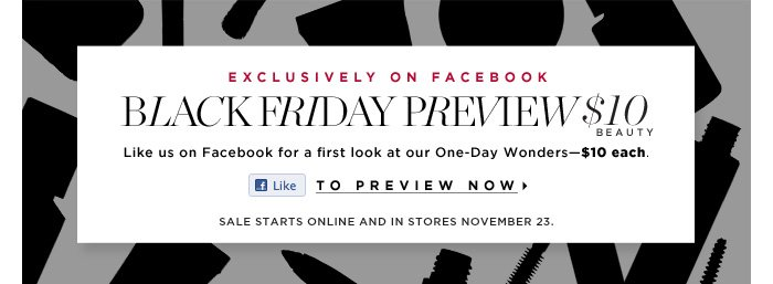 Exclusively on Facebook. Black Friday Preview $10 Beauty. Like use on Facebook for a first look at our One-Day Wonders - $10 each. Limited quantities. Available online and in stores November 23. to preview now