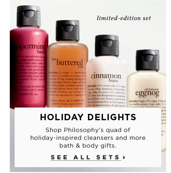 Holiday Delights. Shop Philosophy's quad of cleansers with holiday-inspired cleansers and more bath & body gifts. limited-edition set. See all sets
