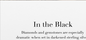 In the Black Diamonds and gemstones are especially dramatic when set in darkened sterling silver. These are gifts of unconventional glamour for someone with a taste for the unique.  Shop darkened silver